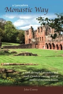 A Lancashire Monastic Way: A Walk Through Lancashire and South Cumbria Visiting Sites of Medieval Mo