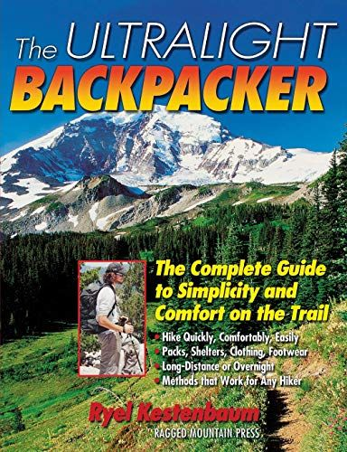 Ultralight Backpacker : The Complete Guide to Simplicity and Comfort on the Trail