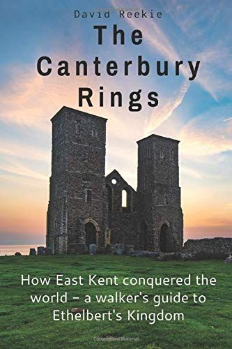 Canterbury Rings: How East Kent Conquered the World - a walkers guide to Ethelbert's Kingdom